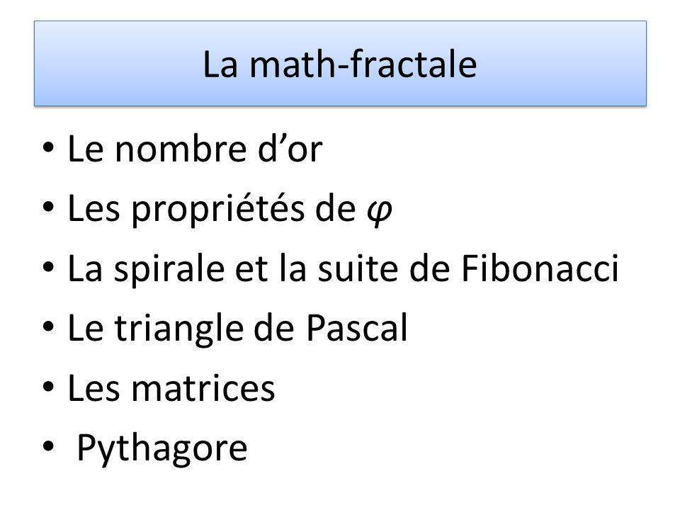 La math-fractale Le nombre d'or. Les propriétés de φ. La spirale et la suite de Fibonacci. Le triangle de Pascal.
