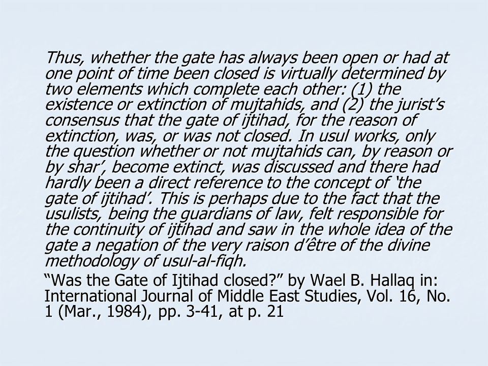 Thus, whether the gate has always been open or had at one point of time been closed is virtually determined by two elements which complete each other: (1) the existence or extinction of mujtahids, and (2) the jurist's consensus that the gate of ijtihad, for the reason of extinction, was, or was not closed. In usul works, only the question whether or not mujtahids can, by reason or by shar', become extinct, was discussed and there had hardly been a direct reference to the concept of 'the gate of ijtihad'. This is perhaps due to the fact that the usulists, being the guardians of law, felt responsible for the continuity of ijtihad and saw in the whole idea of the gate a negation of the very raison d'être of the divine methodology of usul-al-fiqh.