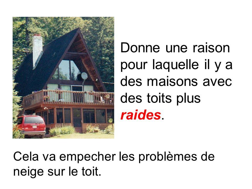 Donne une raison pour laquelle il y a des maisons avec des toits plus raides.