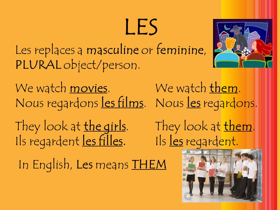 LES Les replaces a masculine or feminine, PLURAL object/person.