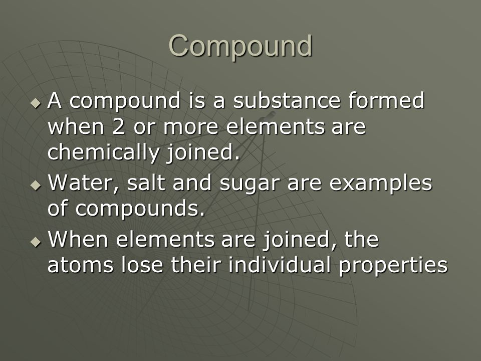 Compound A compound is a substance formed when 2 or more elements are chemically joined. Water, salt and sugar are examples of compounds.