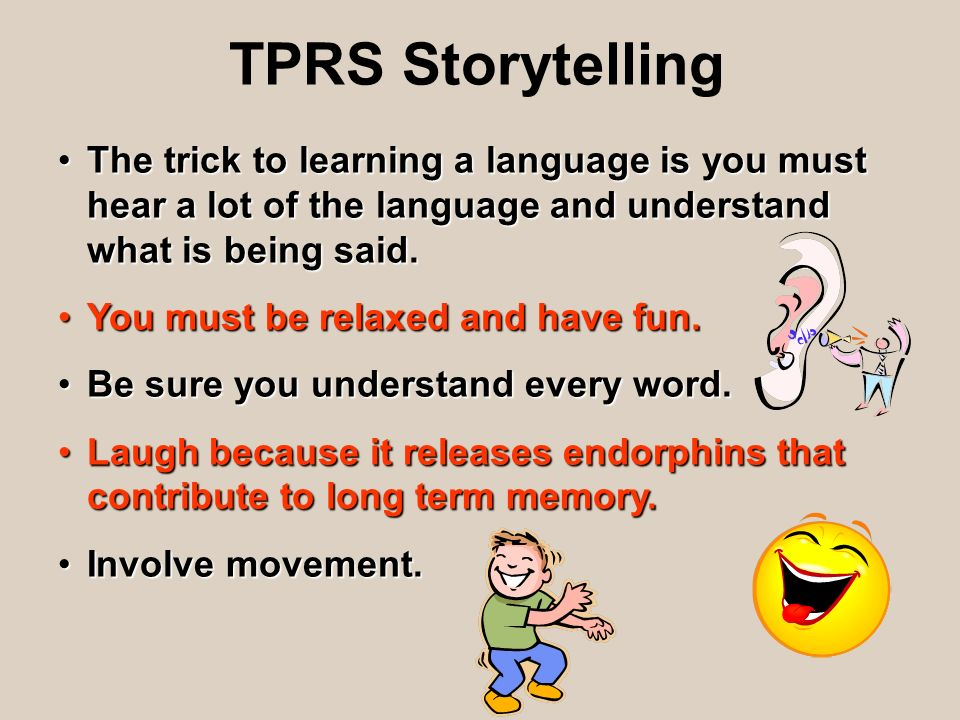 TPRS StorytellingThe trick to learning a language is you must hear a lot of the language and understand what is being said.