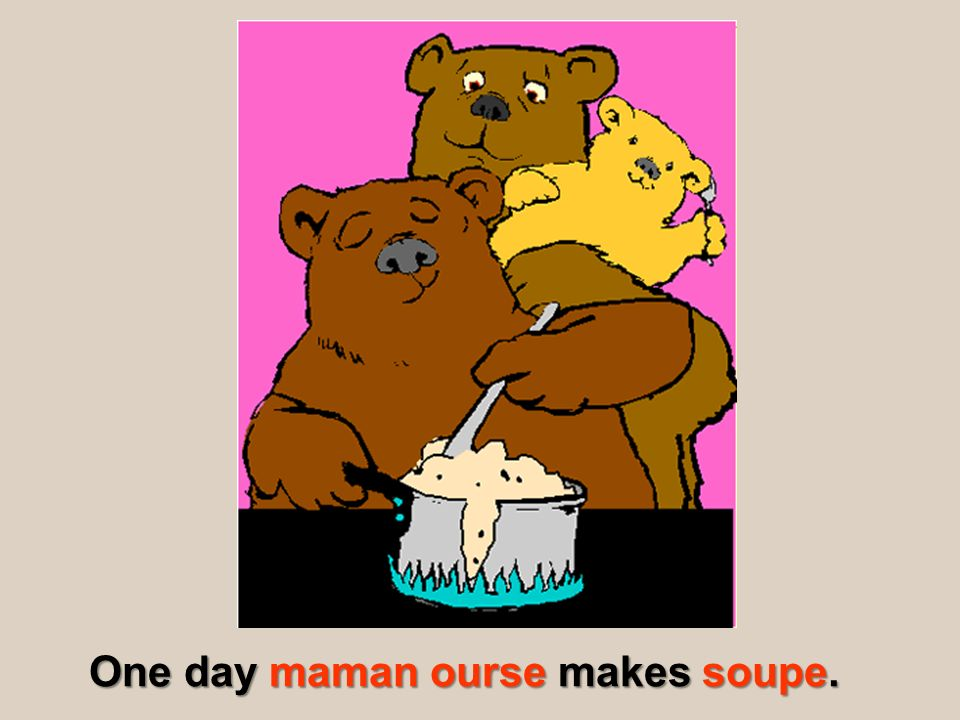 One day maman ourse makes soupe.