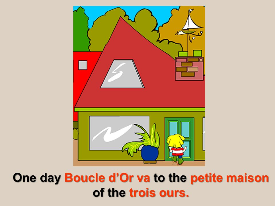 One day Boucle d'Or va to the petite maison of the trois ours.