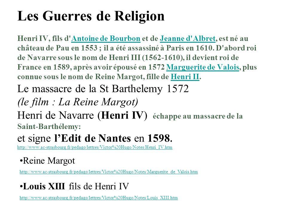 Les Guerres de Religion Henri IV, fils d Antoine de Bourbon et de Jeanne d Albret, est né au château de Pau en 1553 ; il a été assassiné à Paris en 1610. D abord roi de Navarre sous le nom de Henri III (1562-1610), il devient roi de France en 1589, après avoir épousé en 1572 Marguerite de Valois, plus connue sous le nom de Reine Margot, fille de Henri II. Le massacre de la St Barthelemy 1572 (le film : La Reine Margot) Henri de Navarre (Henri IV) échappe au massacre de la Saint-Barthélemy: et signe l'Edit de Nantes en 1598. http://www.ac-strasbourg.fr/pedago/lettres/Victor%20Hugo/Notes/Henri_IV.htm