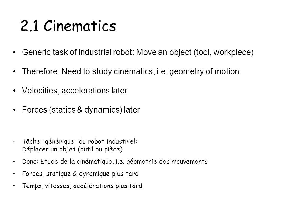 2.1 Cinematics Generic task of industrial robot: Move an object (tool, workpiece) Therefore: Need to study cinematics, i.e. geometry of motion.