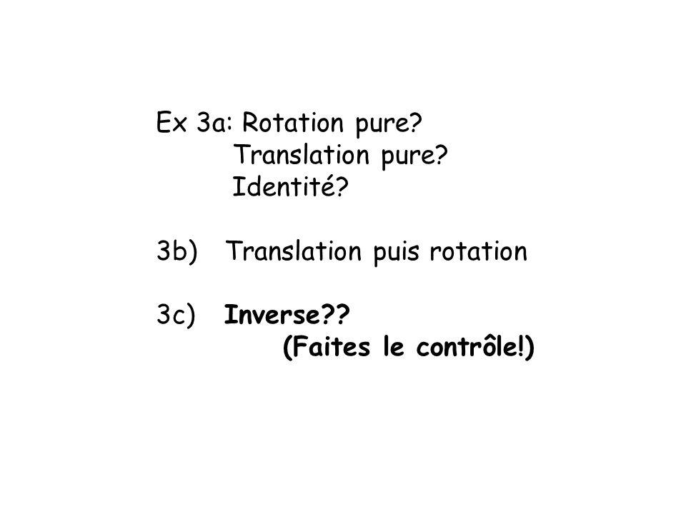 Ex 3a: Rotation pure. Translation pure. Identité.