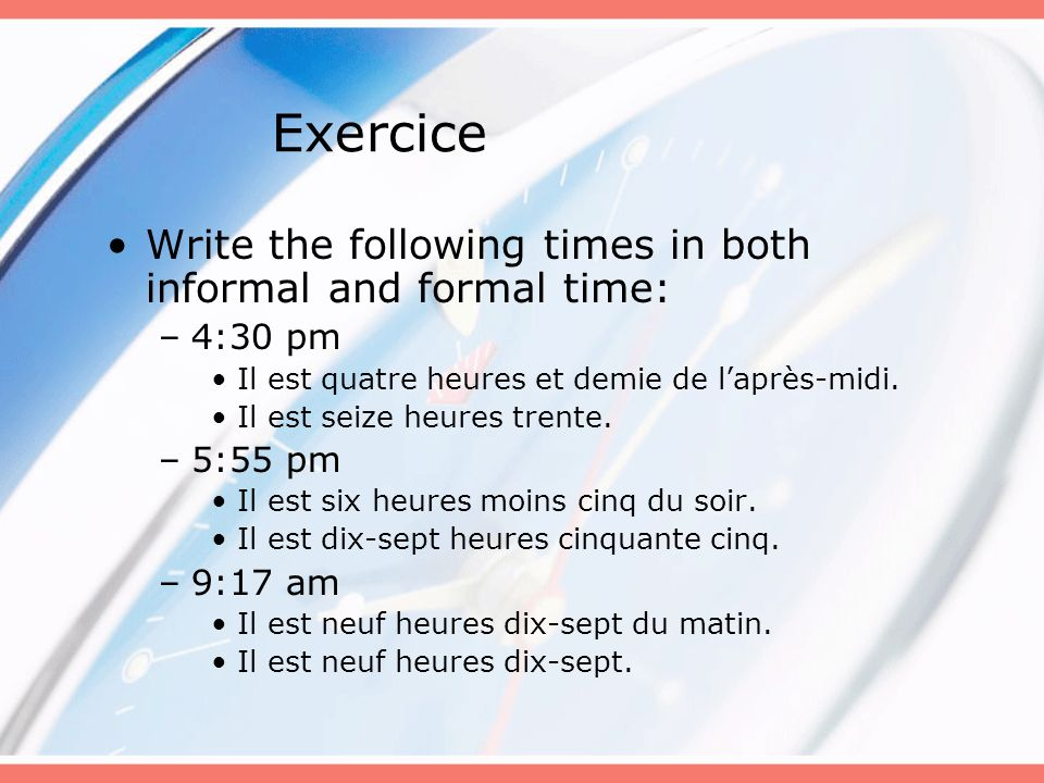 Exercice Write the following times in both informal and formal time: