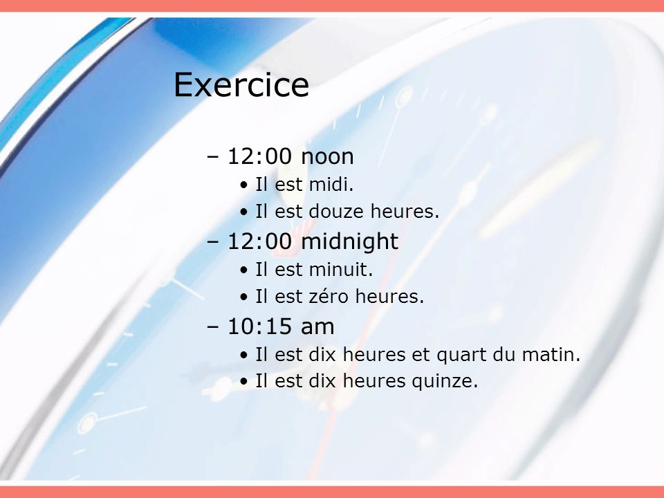 Exercice 12:00 noon 12:00 midnight 10:15 am Il est midi.