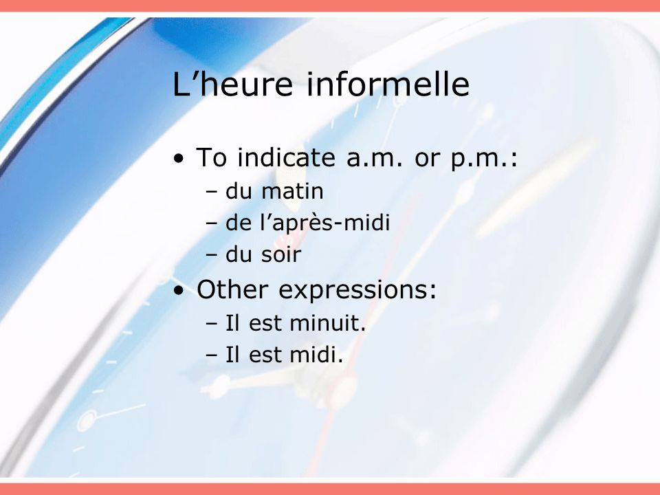 L'heure informelle To indicate a.m. or p.m.: Other expressions:
