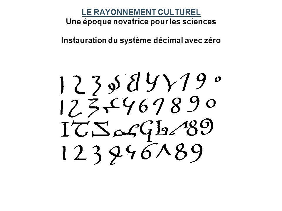 LE RAYONNEMENT CULTUREL Une époque novatrice pour les sciences Instauration du système décimal avec zéro