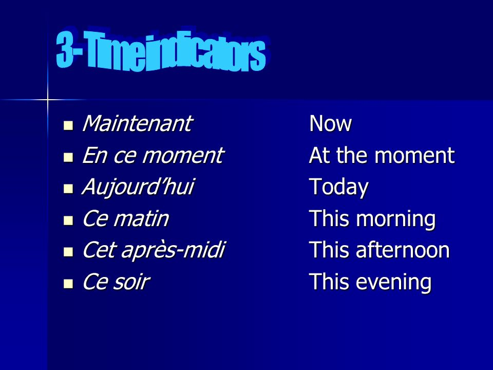 3- Time indicators Maintenant Now. En ce moment At the moment. Aujourd'hui Today. Ce matin This morning.