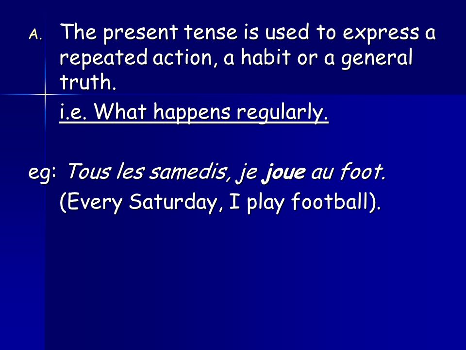The present tense is used to express a repeated action, a habit or a general truth.