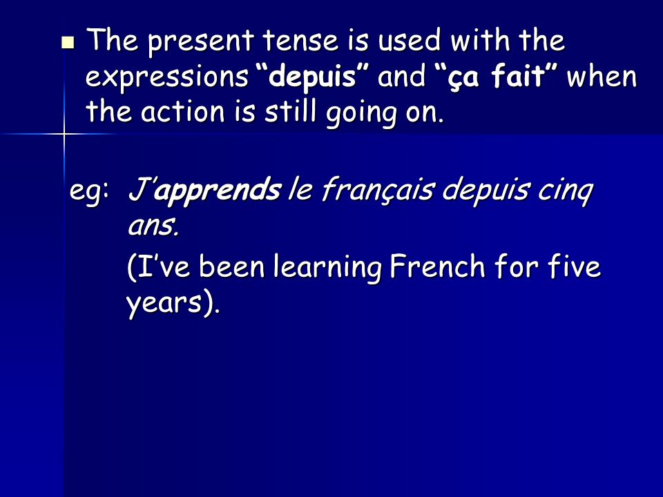 The present tense is used with the expressions depuis and ça fait when the action is still going on.