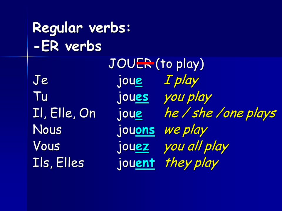 Regular verbs: -ER verbs JOUER (to play) Je joue Tu joues