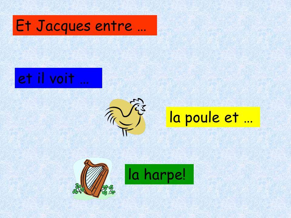 Et Jacques entre … et il voit … la poule et … la harpe!