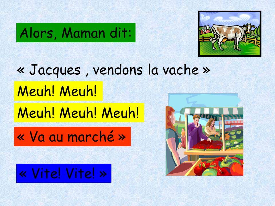 Alors, Maman dit: « Jacques , vendons la vache » Meuh.