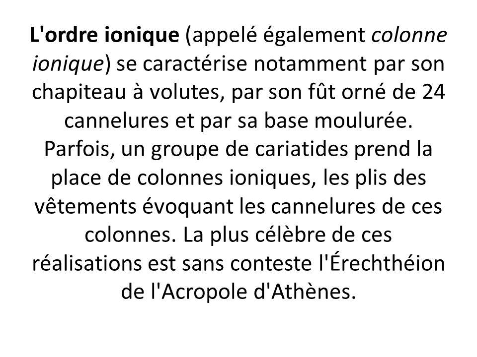 L ordre ionique (appelé également colonne ionique) se caractérise notamment par son chapiteau à volutes, par son fût orné de 24 cannelures et par sa base moulurée.