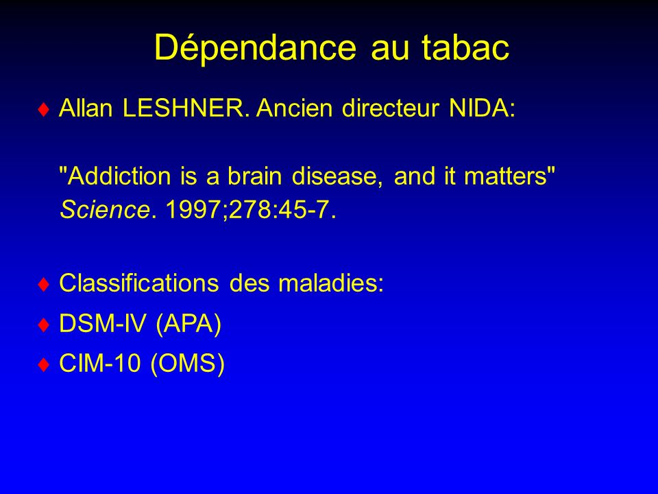 Dépendance au tabac Allan LESHNER. Ancien directeur NIDA: Addiction is a brain disease, and it matters Science. 1997;278:45-7.