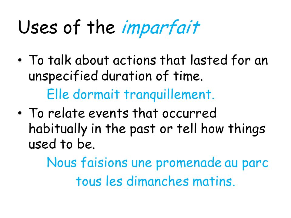 Uses of the imparfait To talk about actions that lasted for an unspecified duration of time. Elle dormait tranquillement.