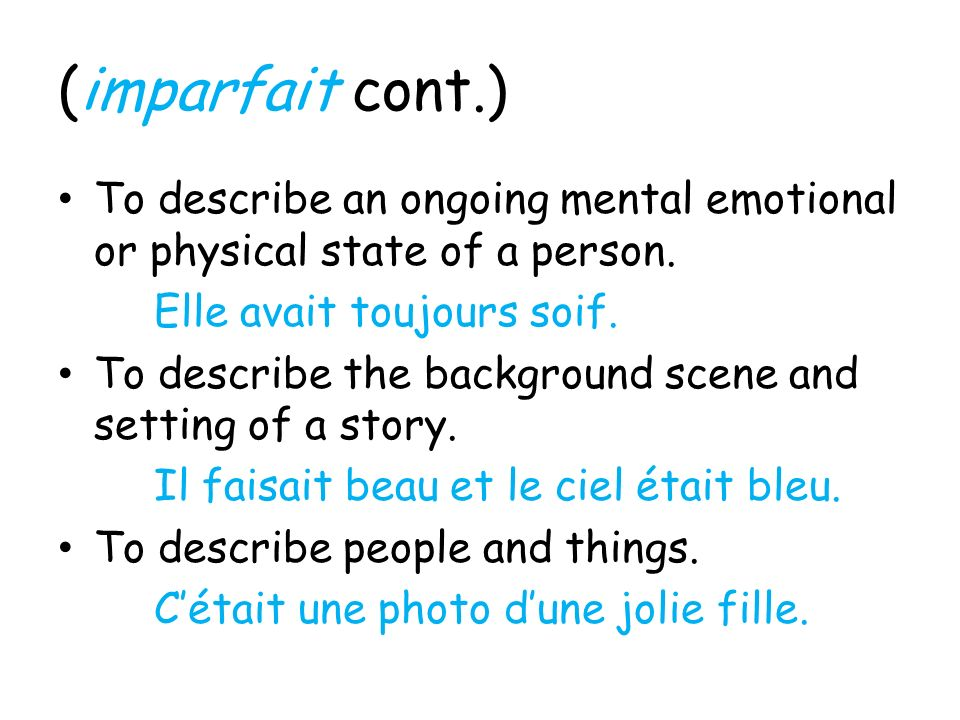 (imparfait cont.) To describe an ongoing mental emotional or physical state of a person. Elle avait toujours soif.