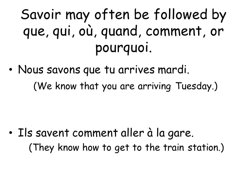 Savoir may often be followed by que, qui, où, quand, comment, or pourquoi.