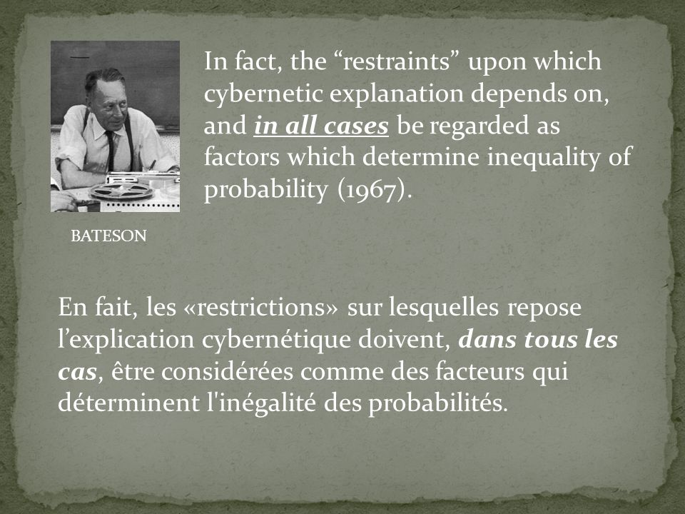 In fact, the restraints upon which cybernetic explanation depends on, and in all cases be regarded as factors which determine inequality of probability (1967).