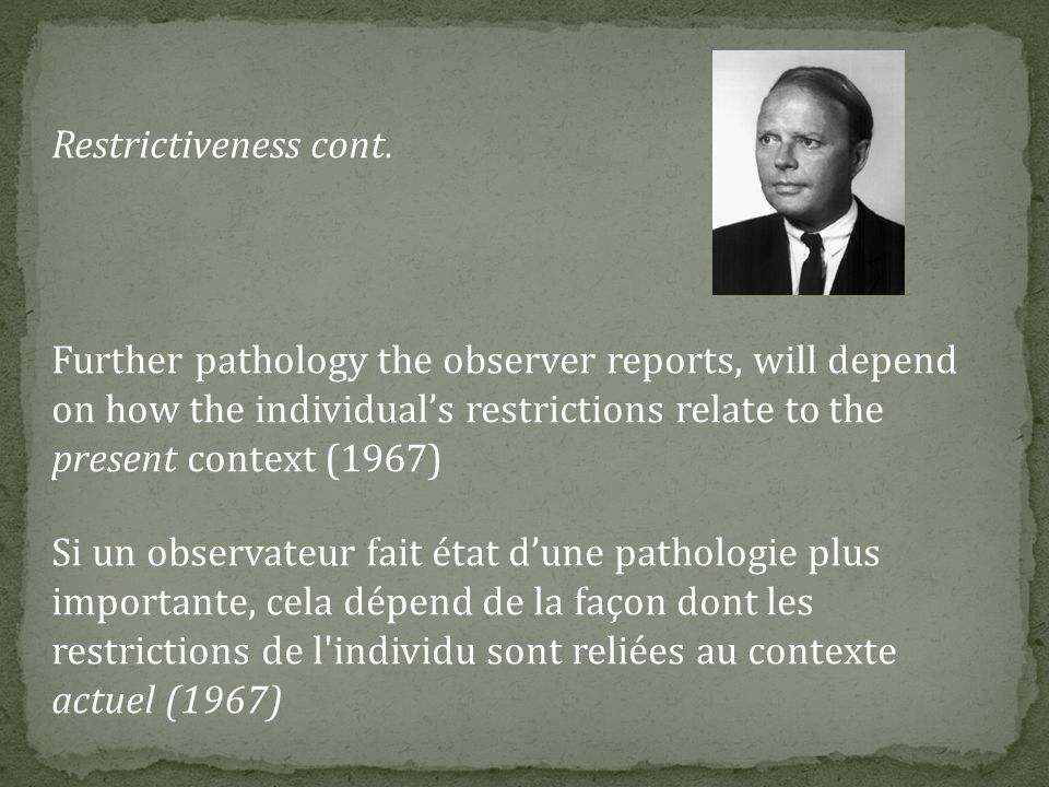 Restrictiveness cont. Further pathology the observer reports, will depend on how the individual's restrictions relate to the present context (1967)