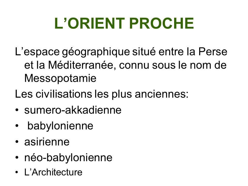 L'ORIENT PROCHE L'espace géographique situé entre la Perse et la Méditerranée, connu sous le nom de Messopotamie.