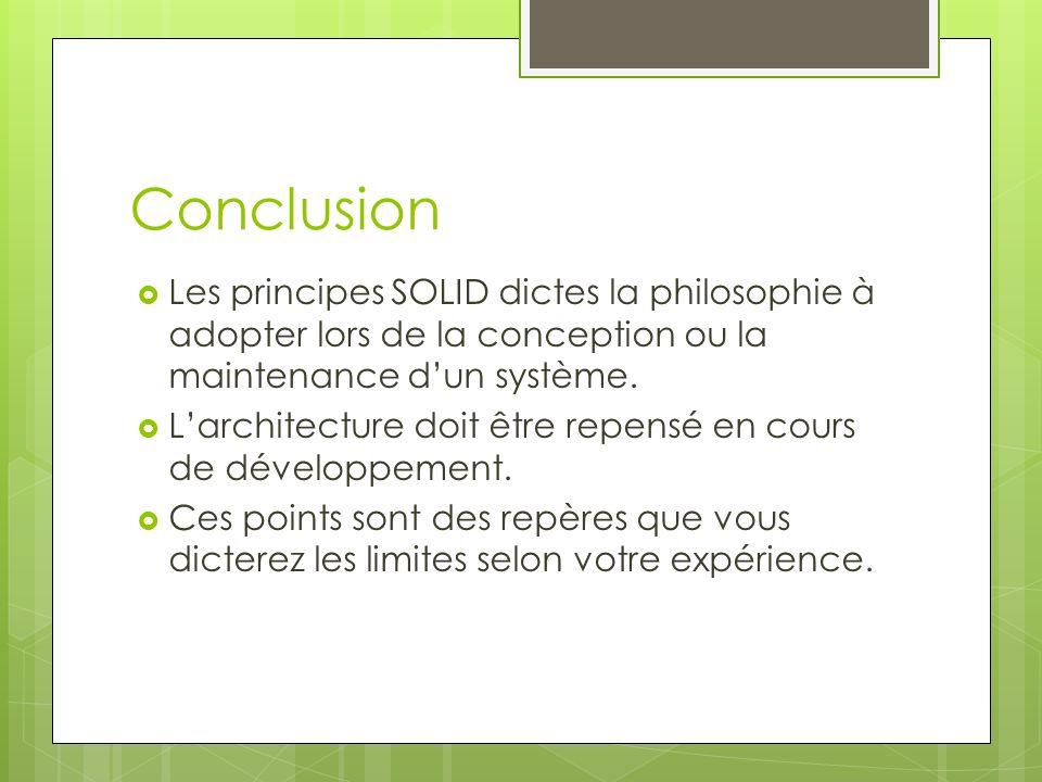 Conclusion Les principes SOLID dictes la philosophie à adopter lors de la conception ou la maintenance d'un système.