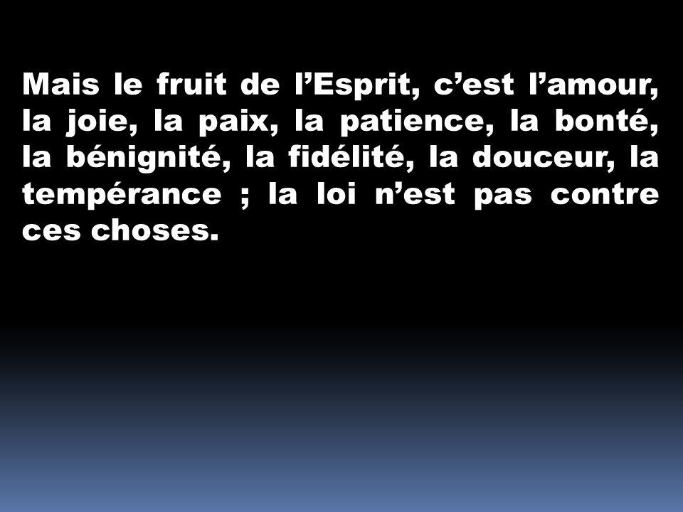 Mais le fruit de l'Esprit, c'est l'amour, la joie, la paix, la patience, la bonté, la bénignité, la fidélité, la douceur, la tempérance ; la loi n'est pas contre ces choses.