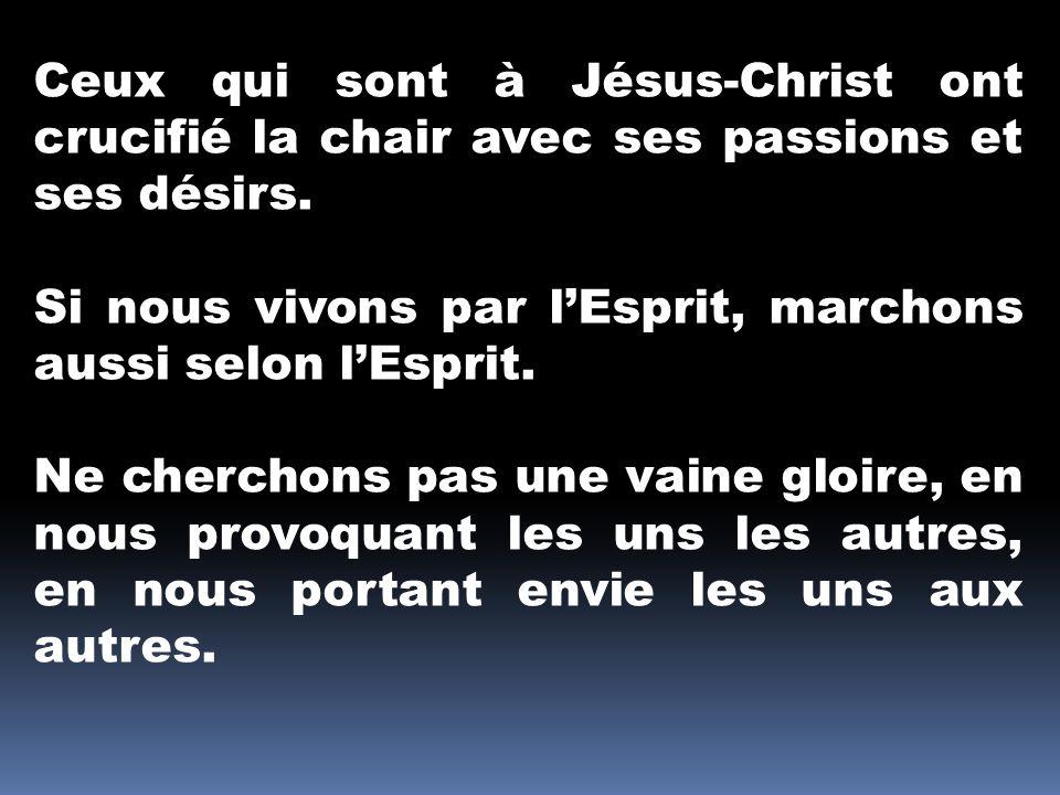 Ceux qui sont à Jésus-Christ ont crucifié la chair avec ses passions et ses désirs.