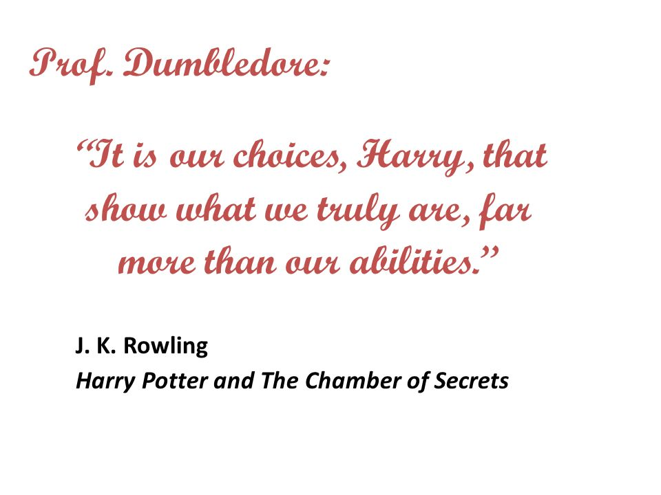 It is our choices, Harry, that show what we truly are, far