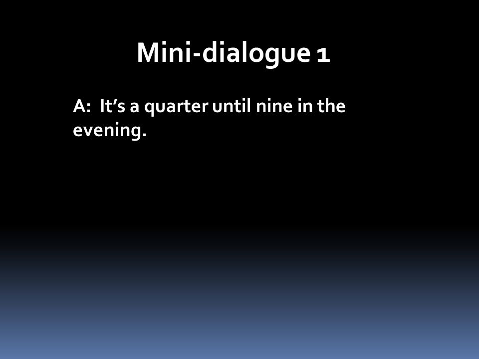 Mini-dialogue 1 A: It's a quarter until nine in the evening.