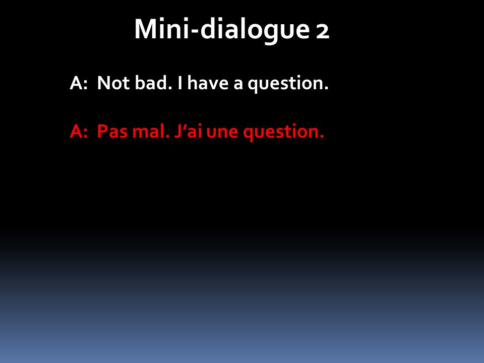 Mini-dialogue 2 A: Not bad. I have a question.