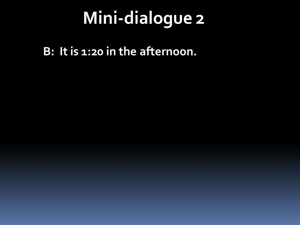 Mini-dialogue 2 B: It is 1:20 in the afternoon.