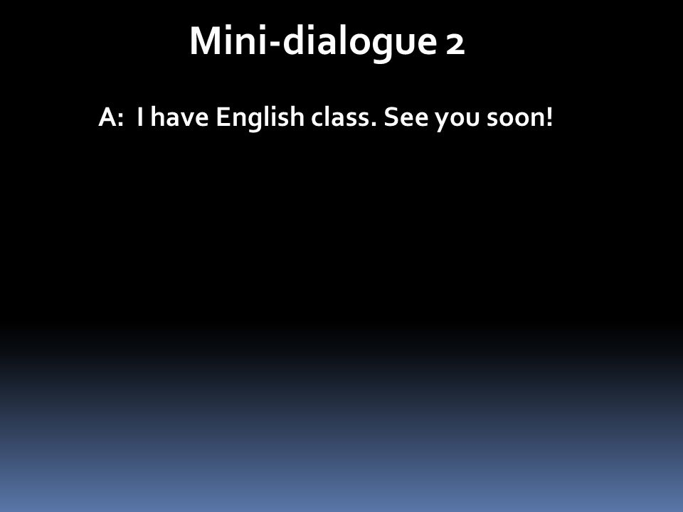 Mini-dialogue 2 A: I have English class. See you soon!