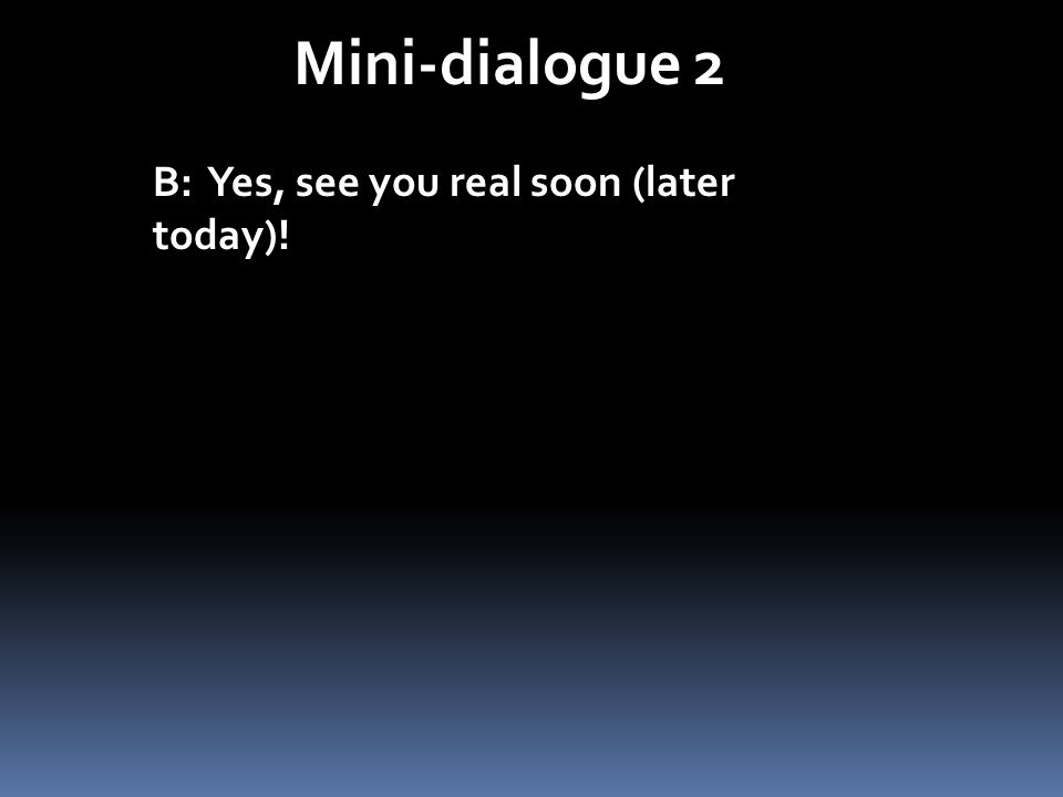 Mini-dialogue 2 B: Yes, see you real soon (later today)!
