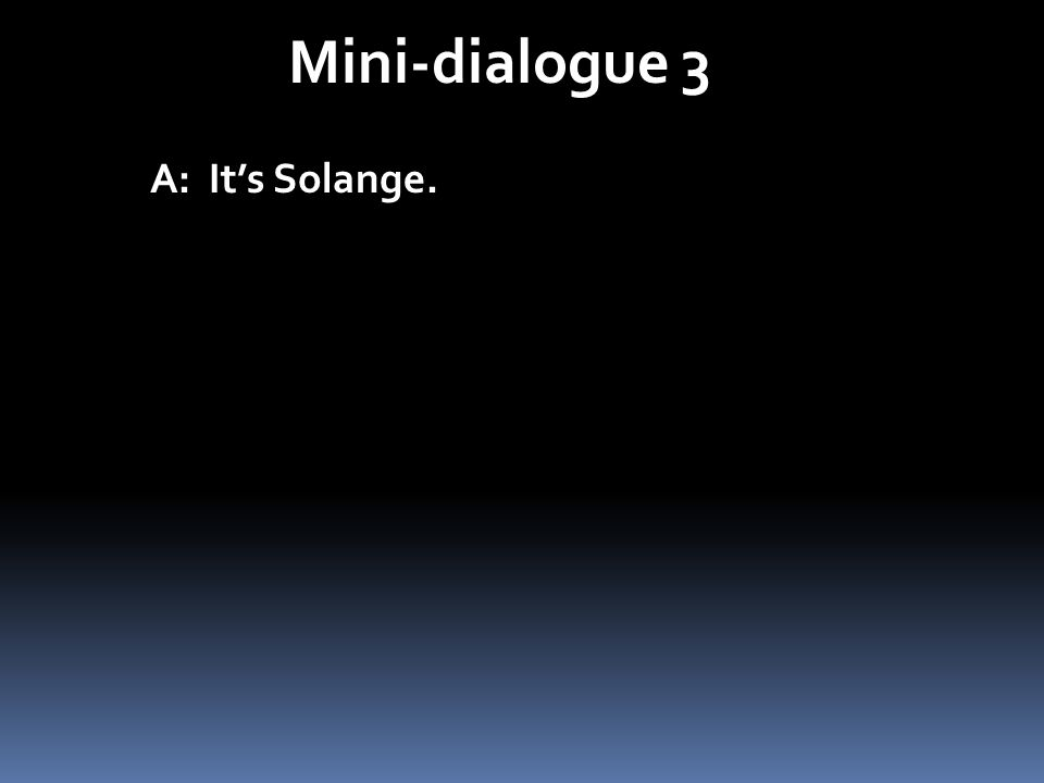Mini-dialogue 3 A: It's Solange.
