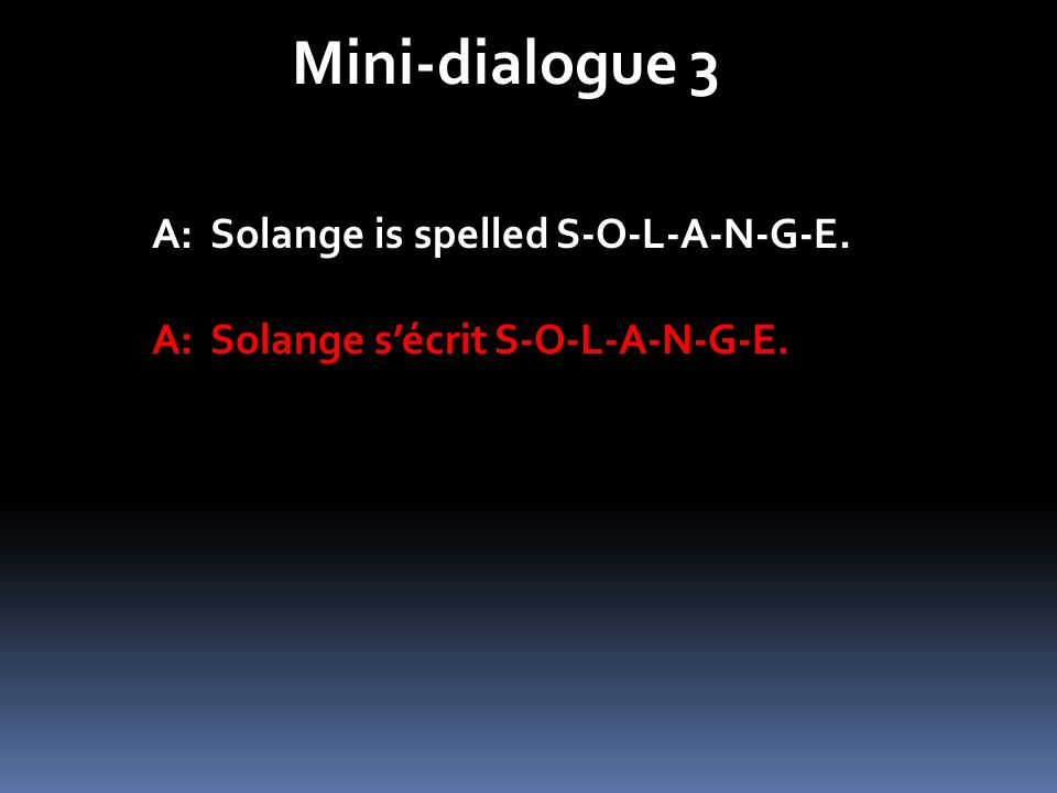 Mini-dialogue 3 A: Solange is spelled S-O-L-A-N-G-E.
