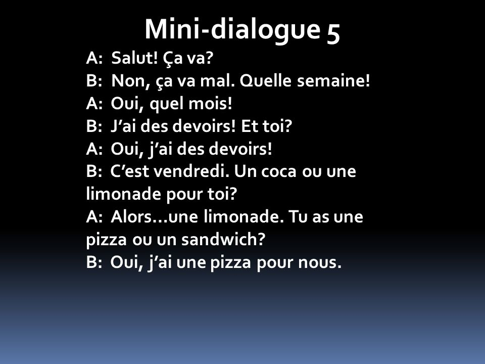 Mini-dialogue 5 A: Salut! Ça va B: Non, ça va mal. Quelle semaine!