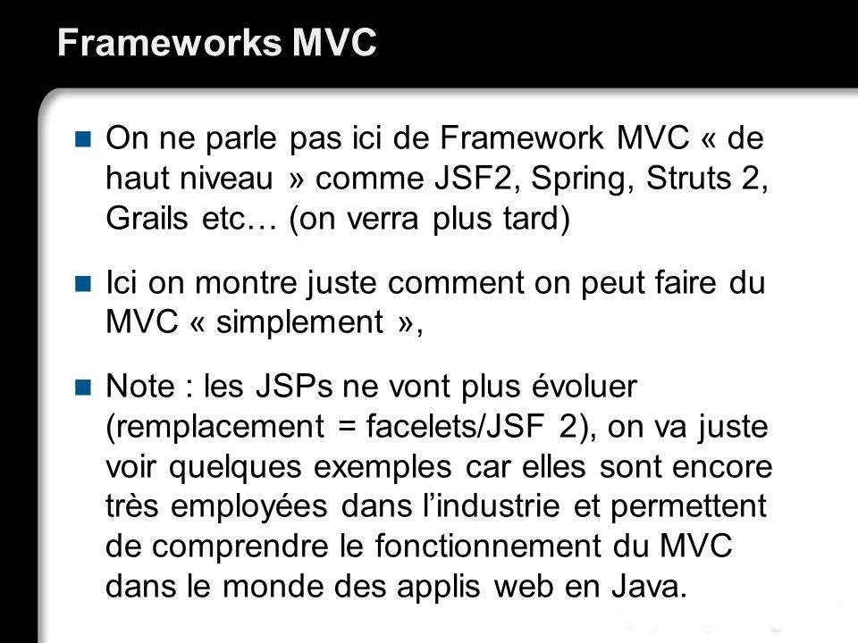 Frameworks MVC On ne parle pas ici de Framework MVC « de haut niveau » comme JSF2, Spring, Struts 2, Grails etc… (on verra plus tard)