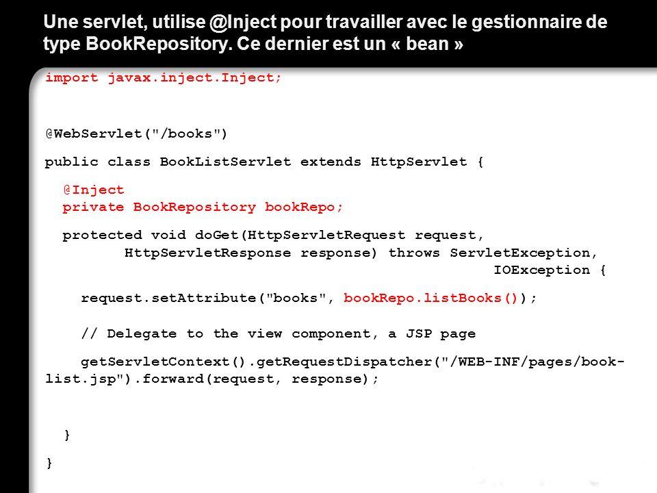 Une servlet, utilise @Inject pour travailler avec le gestionnaire de type BookRepository. Ce dernier est un « bean »