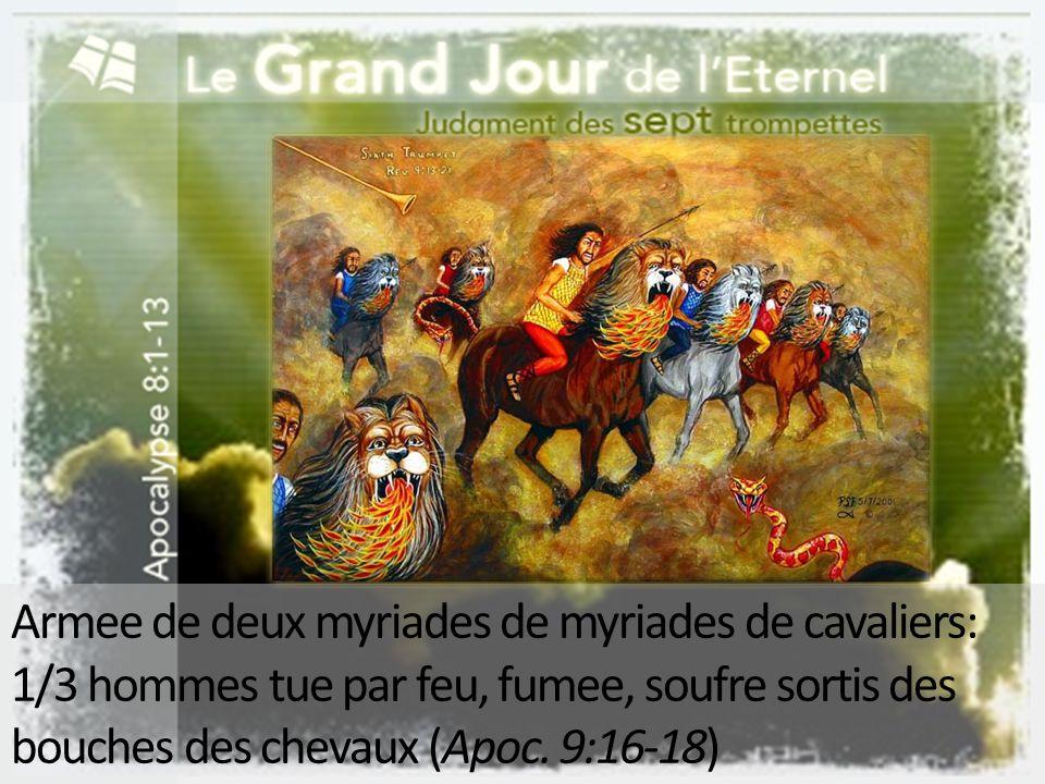 Armee de deux myriades de myriades de cavaliers: 1/3 hommes tue par feu, fumee, soufre sortis des bouches des chevaux (Apoc.