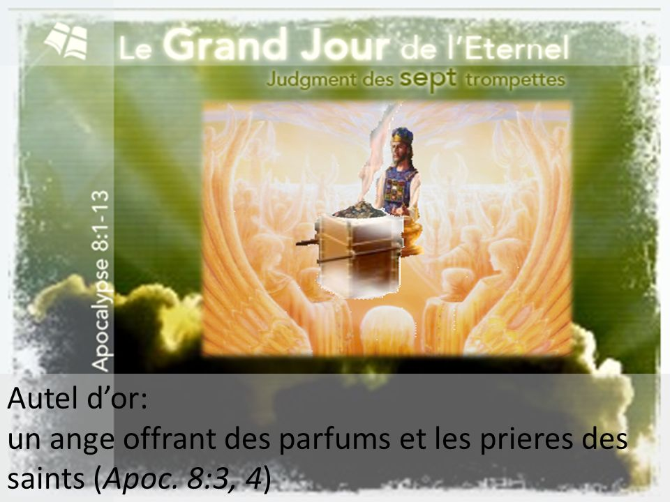 Autel d'or: un ange offrant des parfums et les prieres des saints (Apoc. 8:3, 4)