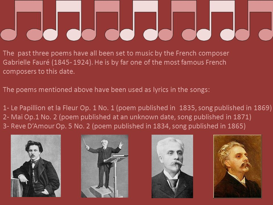 The past three poems have all been set to music by the French composer Gabrielle Fauré (1845- 1924). He is by far one of the most famous French composers to this date.