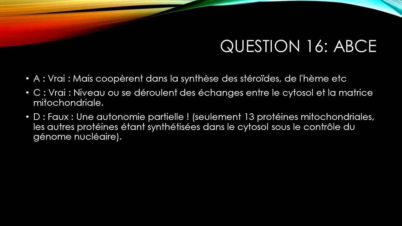 Question 16: ABCE A : Vrai : Mais coopèrent dans la synthèse des stéroïdes, de l hème etc.