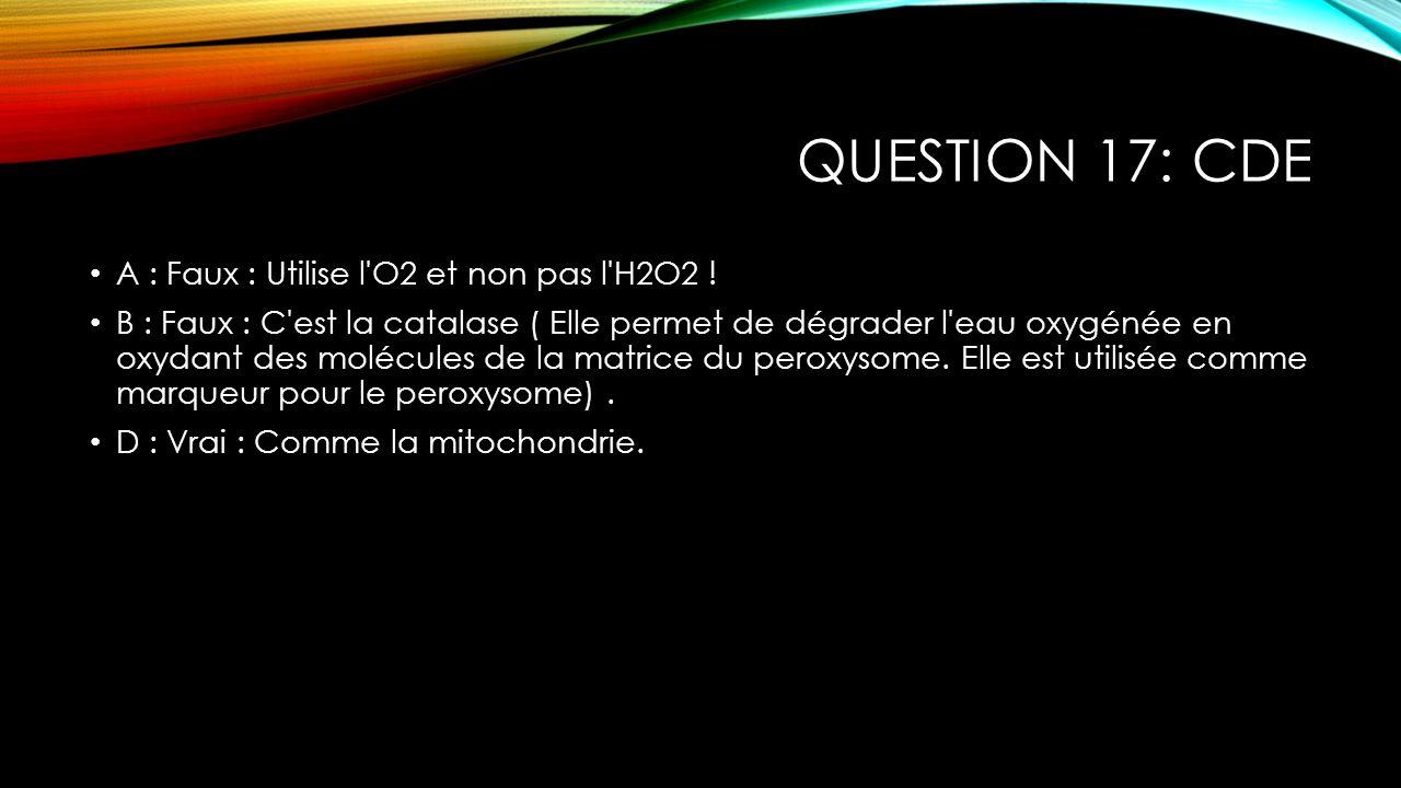Question 17: CDE A : Faux : Utilise l O2 et non pas l H2O2 !