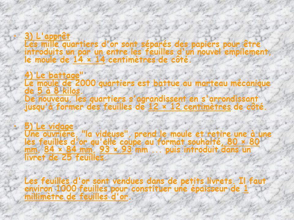 3) L apprêt Les mille quartiers d or sont séparés des papiers pour être introduits un par un entre les feuilles d un nouvel empilement, le moule de 14 × 14 centimètres de côté. 4) Le battage Le moule de 2000 quartiers est battue au marteau mécanique de 5 à 8 kilos. De nouveau, les quartiers s agrandissent en s arrondissant jusqu à former des feuilles de 12 × 12 centimètres de côté.
