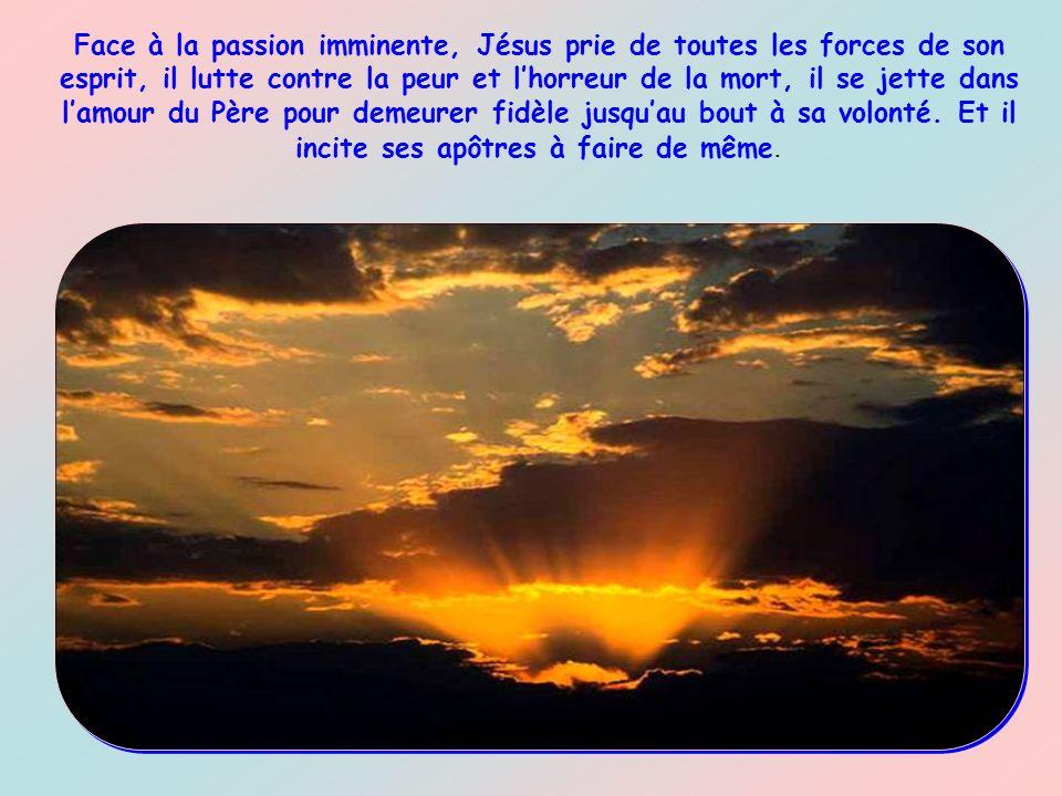Face à la passion imminente, Jésus prie de toutes les forces de son esprit, il lutte contre la peur et l'horreur de la mort, il se jette dans l'amour du Père pour demeurer fidèle jusqu'au bout à sa volonté.